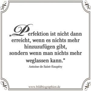 Zitat Antoine de Saint-Exupery: Perfektion ist nicht dann erreicht, wenn es nichts mehr hinzuzufügen gibt sondern wenn man nichts mehr weglassen kann